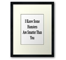 I Know Some Hamsters Are Smarter Than You  Framed Print
