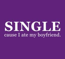 Single...cause I ate my boyfriend. (white) by poppyflower