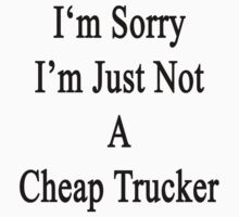 I'm Sorry I'm Just Not A Cheap Trucker  by supernova23