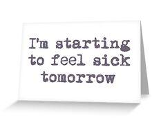 I'm starting to feel sick tomorrow Greeting Card