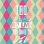 too weird to live, too rare to die by apadilla94