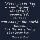 """Never doubt that a small group of thoughtful, committed, citizens can change the world. Indeed, it is the only thing that ever has."" Quote by 321Outright"