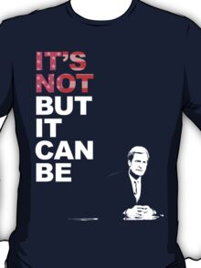 It's Not, But it Can Be.  T-Shirt