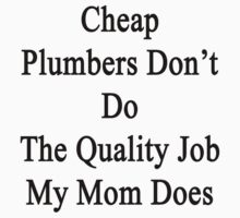 Cheap Plumbers Don't Do The Quality Job My Mom Does  by supernova23