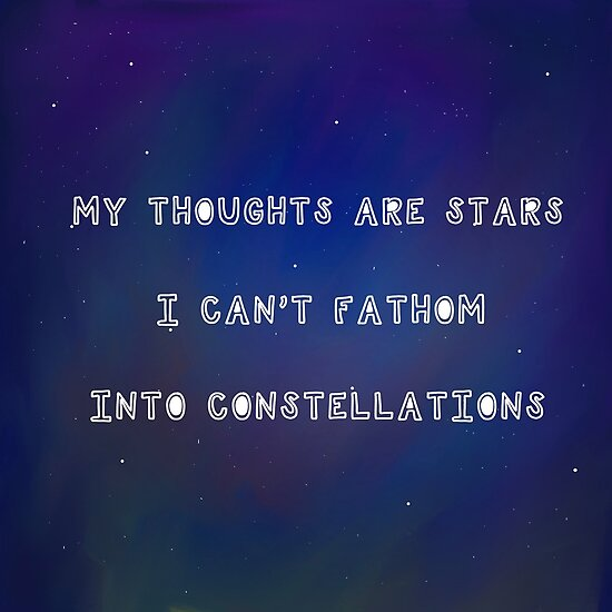 """""""""""My thoughts are stars I can't fathom into constellations ..."""