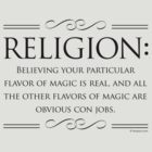 Religion: Believing your particular flavor of magic is real and all the other flavors of magic are obvious con jobs by dropSoul