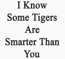 I Know Some Tigers Are Smarter Than You  by supernova23