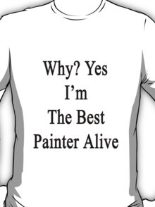 Why? Yes I'm The Best Painter Alive  T-Shirt