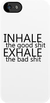 """inhale the good shit exhale the bad shit""  by Peter Bui"