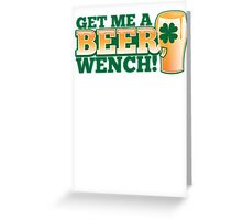GET ME A BEER WENCH! with pint glass and shamrock Greeting Card