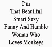 I'm That Beautiful Smart Sexy Funny And Humble Woman Who Loves Monkeys  by supernova23