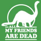 Dinosaur. All my friends are dead  by contoured