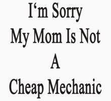 I'm Sorry My Mom Is Not A Cheap Mechanic  by supernova23
