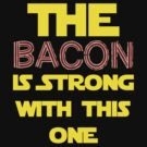 The Bacon Is Strong by Buleste