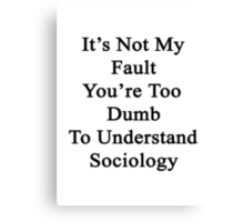 It's Not My Fault You're Too Dumb To Understand Sociology  Canvas Print