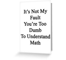 It's Not My Fault You're Too Dumb To Understand Math  Greeting Card