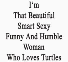 I'm That Beautiful Smart Sexy Funny And Humble Woman Who Loves Turtles  by supernova23
