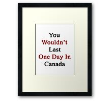 You Wouldn't Last One Day In Canada  Framed Print