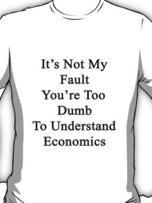 It's Not My Fault You're Too Dumb To Understand Economics  T-Shirt