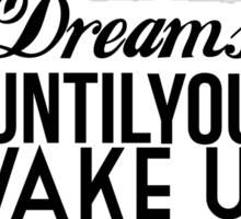 Dreams Are Only Dreams Until You Wake Up And Make Them Reality Sticker