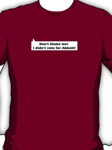 Don't blame me I didn't  vote for Abbott! T-Shirt