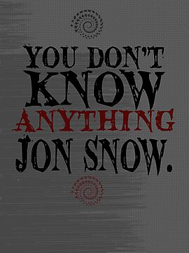 You Don't Know Anything Jon Snow! by geekchicprints