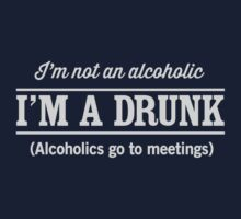 I'm not an alcoholic. Alcoholics go to meetings by partyanimal