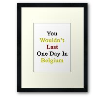 You Wouldn't Last One Day In Belgium  Framed Print