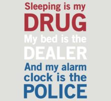 Sleeping is my drug. My bed is the dealer. My alarm clock is the police by artack