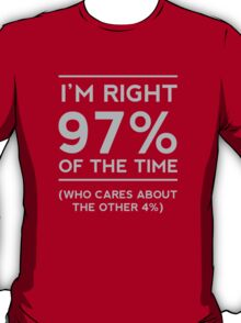 I'm right 97% of the time. Who cares about the other 4% T-Shirt