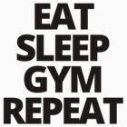Eat Sleep Gym Repeat by yeahshirts