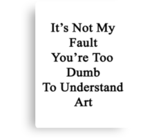 It's Not My Fault You're Too Dumb To Understand Art  Canvas Print