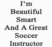I'm Beautiful Smart And A Great Soccer Instructor  by supernova23