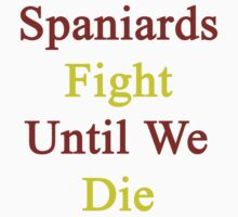 Spaniards Fight Until We Die  by supernova23