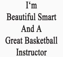 I'm Beautiful Smart And A Great Basketball Instructor  by supernova23