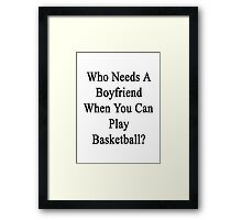 Who Needs A Boyfriend When You Can Play Basketball?  Framed Print