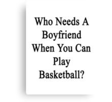 Who Needs A Boyfriend When You Can Play Basketball?  Canvas Print