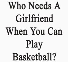 Who Needs A Girlfriend When You Can Play Basketball?  by supernova23