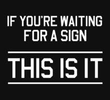 If you are waiting for a sign this is it by artack