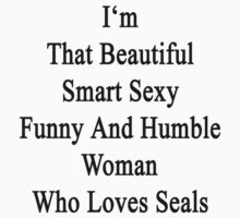 I'm That Beautiful Smart Sexy Funny And Humble Woman Who Loves Seals  by supernova23