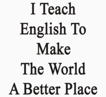 I Teach English To Make The World A Better Place  by supernova23