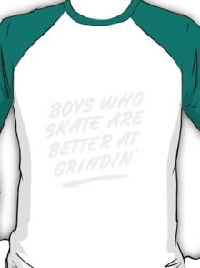 Guys who skate are better at grindin' T-Shirt