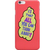 Is this ALL you think about?  iPhone Case/Skin
