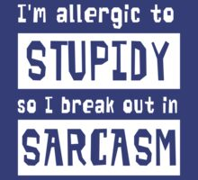 I'm allergic to stupidity so I break out in sarcasm by artack