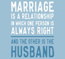 Marriage is a relationship in which one person is always right. The other is the husband  by familyman