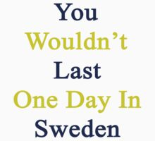 You Wouldn't Last One Day In Sweden  by supernova23