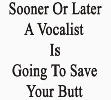 Sooner Or Later A Vocalist Is Going To Save Your Butt  by supernova23