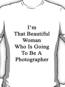 I'm That Beautiful Woman Who Is Going To Be A Photographer  T-Shirt