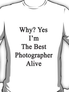 Why? Yes I'm The Best Photographer Alive T-Shirt