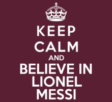 Keep Calm And Believe In Lionel Messi by Phaedrart
